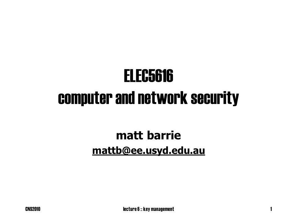CNS2010lecture 6 :: key management1 ELEC5616 computer and network security matt barrie mattb@ee.usyd.edu.au