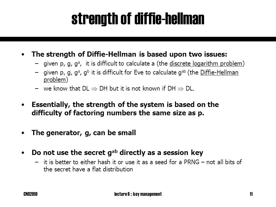 CNS2010lecture 6 :: key management11 strength of diffie-hellman The strength of Diffie-Hellman is based upon two issues: –given p, g, g a, it is difficult to calculate a (the discrete logarithm problem) –given p, g, g a, g b it is difficult for Eve to calculate g ab (the Diffie-Hellman problem) –we know that DL  DH but it is not known if DH  DL.
