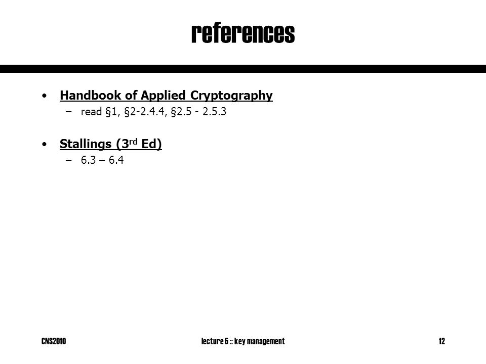 CNS2010lecture 6 :: key management12 references Handbook of Applied Cryptography –read §1, §2-2.4.4, §2.5 - 2.5.3 Stallings (3 rd Ed) –6.3 – 6.4