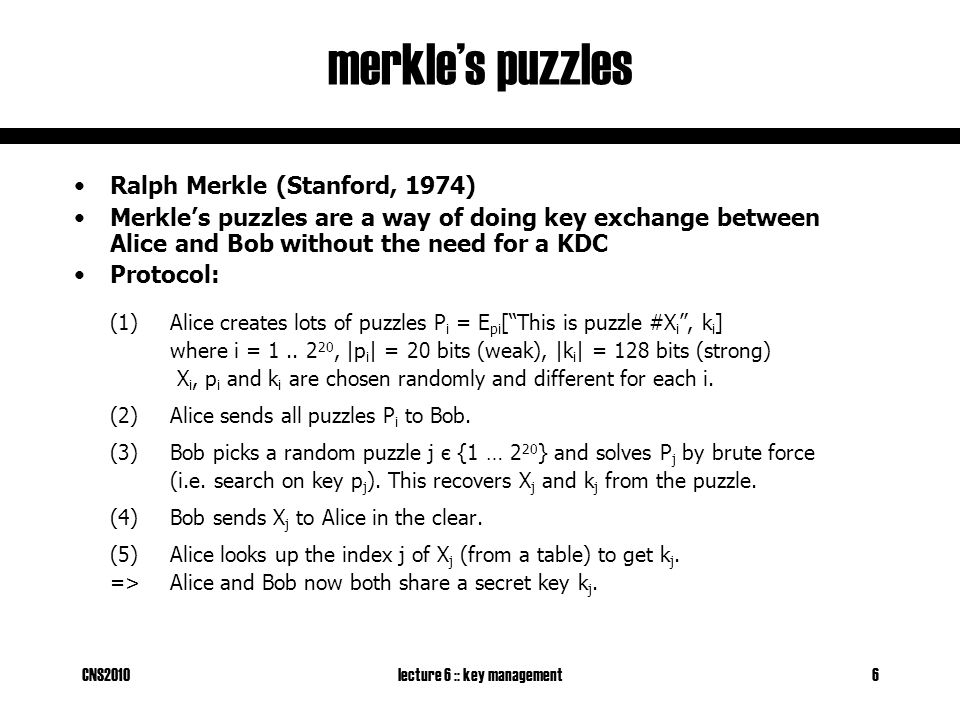CNS2010lecture 6 :: key management6 merkle's puzzles Ralph Merkle (Stanford, 1974) Merkle's puzzles are a way of doing key exchange between Alice and Bob without the need for a KDC Protocol: (1)Alice creates lots of puzzles P i = E pi [ This is puzzle #X i , k i ] where i = 1..