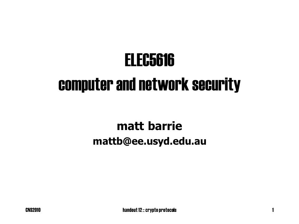 CNS2010handout 12 :: crypto protocols1 ELEC5616 computer and network security matt barrie mattb@ee.usyd.edu.au