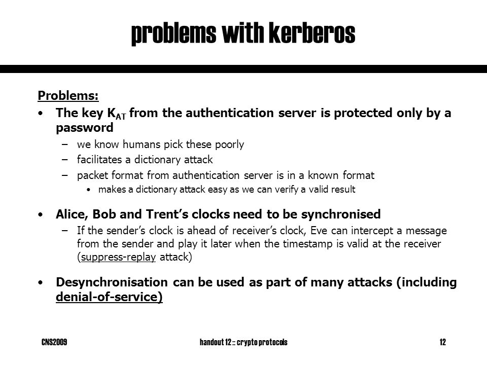 CNS2009handout 12 :: crypto protocols12 problems with kerberos Problems: The key K AT from the authentication server is protected only by a password –