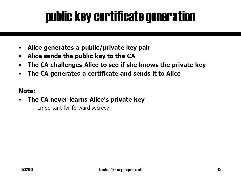 CNS2009handout 12 :: crypto protocols15 public key certificate generation Alice generates a public/private key pair Alice sends the public key to the CA The CA challenges Alice to see if she knows the private key The CA generates a certificate and sends it to Alice Note: The CA never learns Alice's private key –Important for forward secrecy