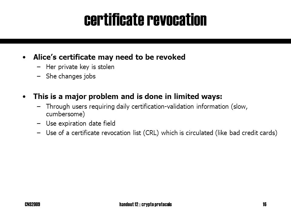 CNS2009handout 12 :: crypto protocols16 certificate revocation Alice's certificate may need to be revoked –Her private key is stolen –She changes jobs This is a major problem and is done in limited ways: –Through users requiring daily certification-validation information (slow, cumbersome) –Use expiration date field –Use of a certificate revocation list (CRL) which is circulated (like bad credit cards)