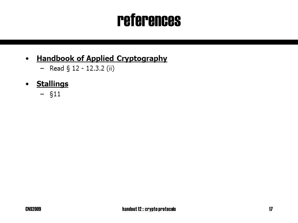 CNS2009handout 12 :: crypto protocols17 references Handbook of Applied Cryptography –Read § 12 - 12.3.2 (ii) Stallings –§11