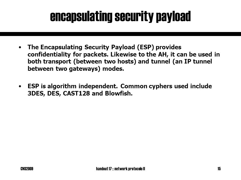 CNS2009handout 17 :: network protocols II15 encapsulating security payload The Encapsulating Security Payload (ESP) provides confidentiality for packets.