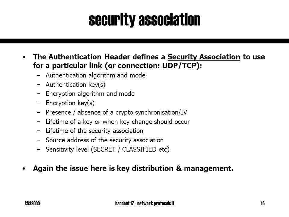 CNS2009handout 17 :: network protocols II16 security association The Authentication Header defines a Security Association to use for a particular link (or connection: UDP/TCP): –Authentication algorithm and mode –Authentication key(s) –Encryption algorithm and mode –Encryption key(s) –Presence / absence of a crypto synchronisation/IV –Lifetime of a key or when key change should occur –Lifetime of the security association –Source address of the security association –Sensitivity level (SECRET / CLASSIFIED etc) Again the issue here is key distribution & management.