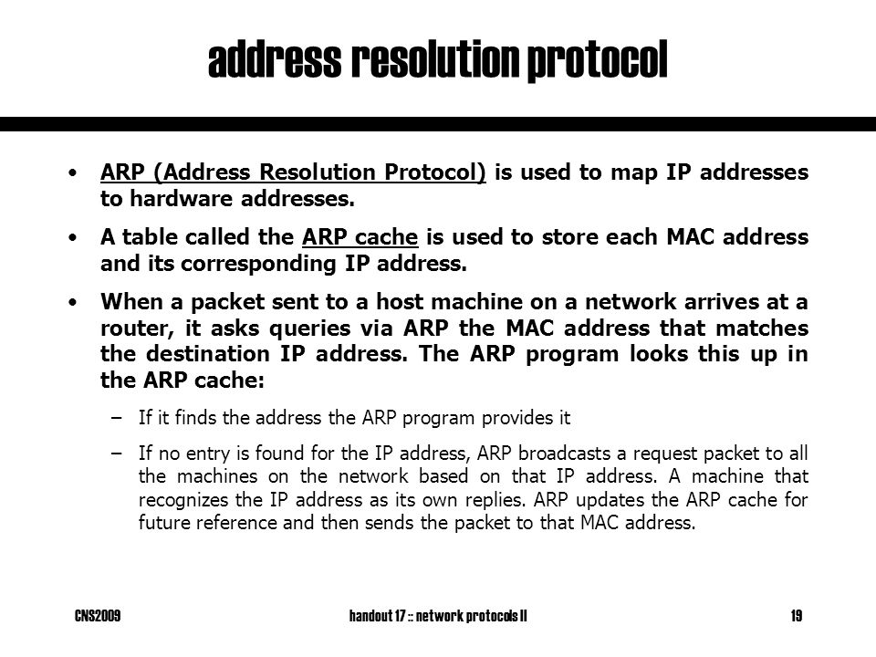 CNS2009handout 17 :: network protocols II19 address resolution protocol ARP (Address Resolution Protocol) is used to map IP addresses to hardware addresses.