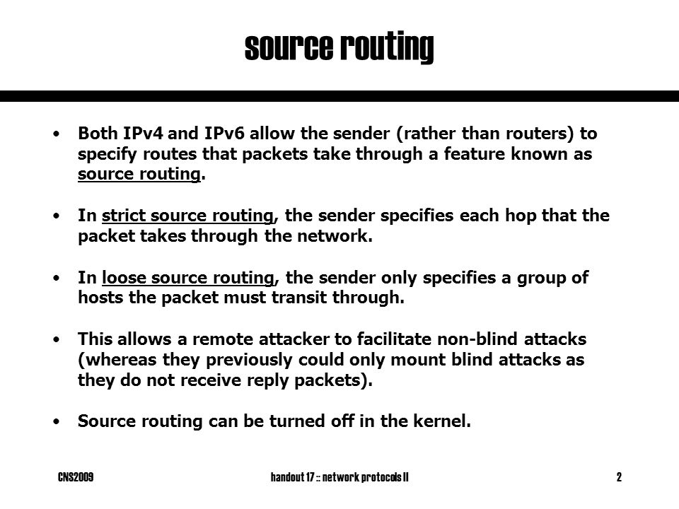 CNS2009handout 17 :: network protocols II2 source routing Both IPv4 and IPv6 allow the sender (rather than routers) to specify routes that packets take through a feature known as source routing.