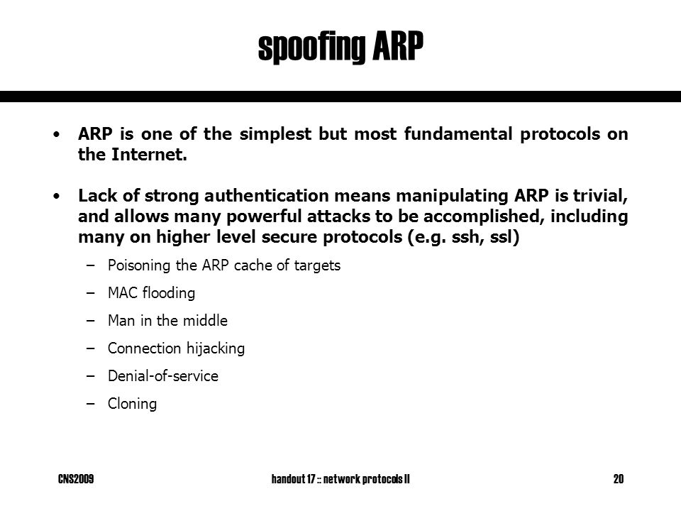 CNS2009handout 17 :: network protocols II20 spoofing ARP ARP is one of the simplest but most fundamental protocols on the Internet.