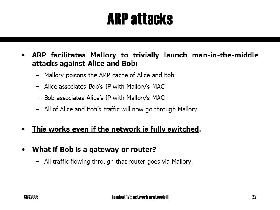 CNS2009handout 17 :: network protocols II22 ARP attacks ARP facilitates Mallory to trivially launch man-in-the-middle attacks against Alice and Bob: –Mallory poisons the ARP cache of Alice and Bob –Alice associates Bob's IP with Mallory's MAC –Bob associates Alice's IP with Mallory's MAC –All of Alice and Bob's traffic will now go through Mallory This works even if the network is fully switched.