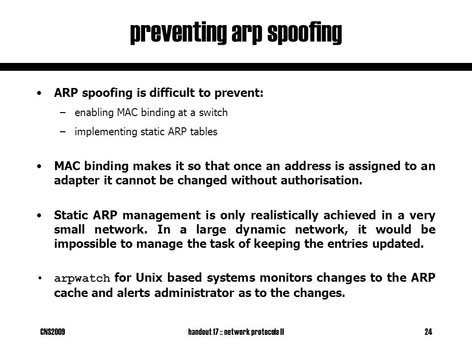 CNS2009handout 17 :: network protocols II24 preventing arp spoofing ARP spoofing is difficult to prevent: –enabling MAC binding at a switch –implementing static ARP tables MAC binding makes it so that once an address is assigned to an adapter it cannot be changed without authorisation.