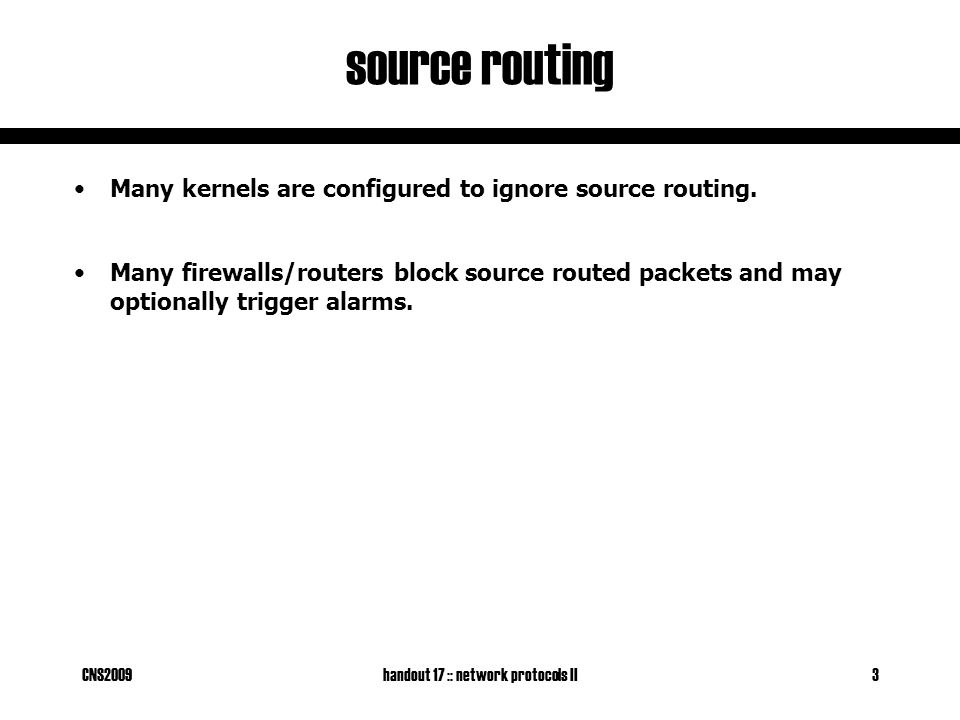 CNS2009handout 17 :: network protocols II3 source routing Many kernels are configured to ignore source routing.