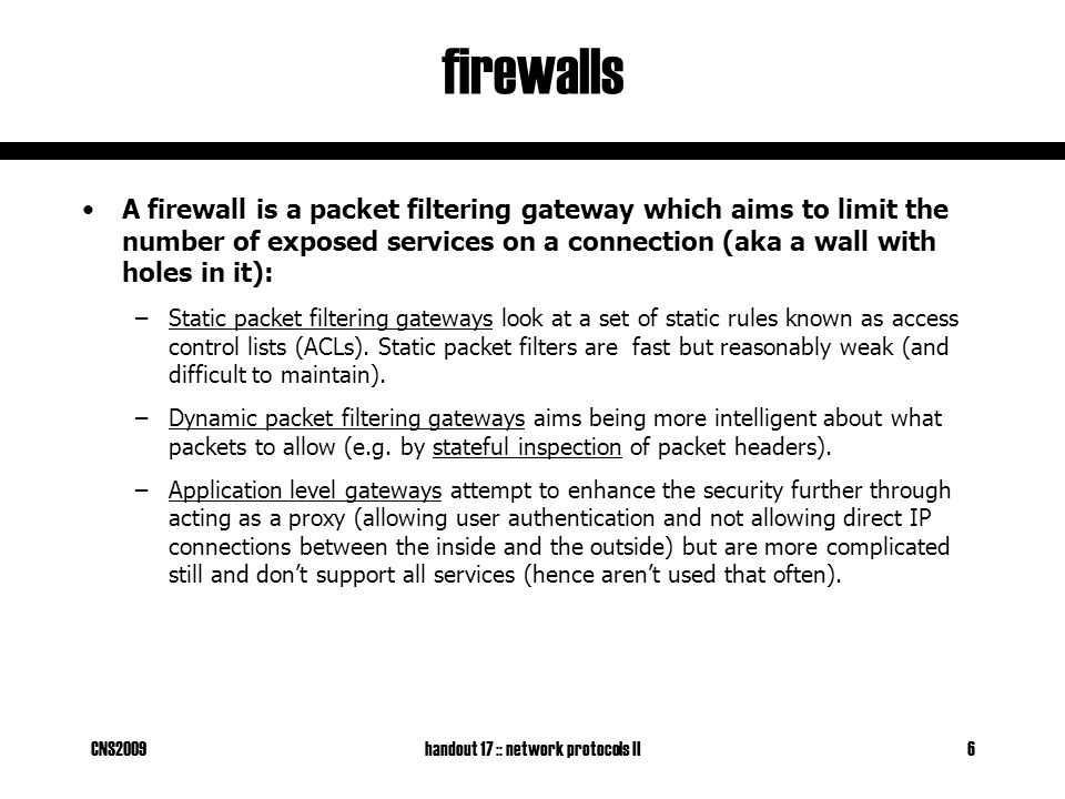 CNS2009handout 17 :: network protocols II6 firewalls A firewall is a packet filtering gateway which aims to limit the number of exposed services on a connection (aka a wall with holes in it): –Static packet filtering gateways look at a set of static rules known as access control lists (ACLs).