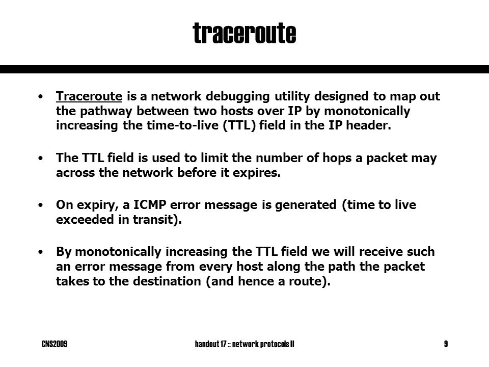 CNS2009handout 17 :: network protocols II9 traceroute Traceroute is a network debugging utility designed to map out the pathway between two hosts over IP by monotonically increasing the time-to-live (TTL) field in the IP header.