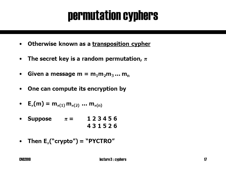 CNS2010lecture 3 :: cyphers17 permutation cyphers Otherwise known as a transposition cypher The secret key is a random permutation, π Given a message m = m 1 m 2 m 3...