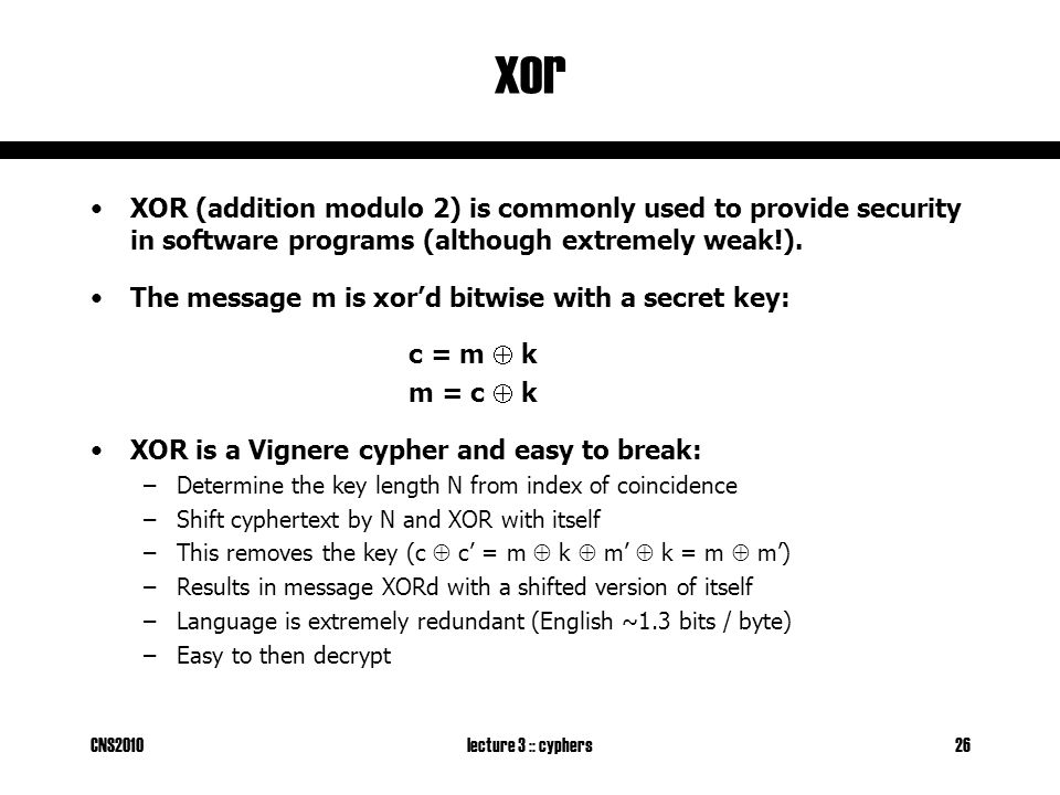 CNS2010lecture 3 :: cyphers26 xor XOR (addition modulo 2) is commonly used to provide security in software programs (although extremely weak!).