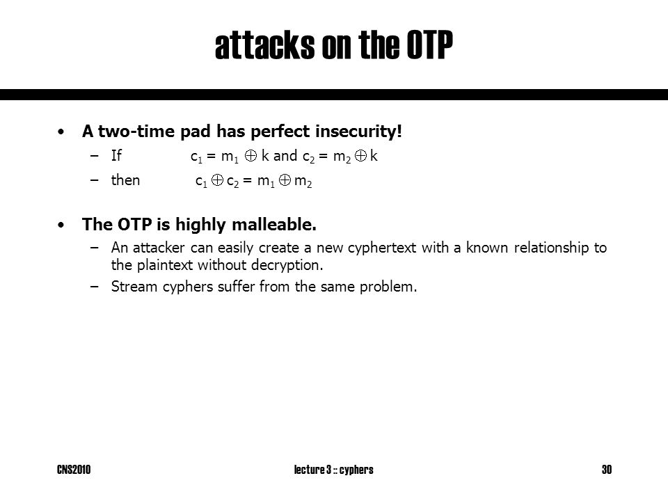 CNS2010lecture 3 :: cyphers30 attacks on the OTP A two-time pad has perfect insecurity.
