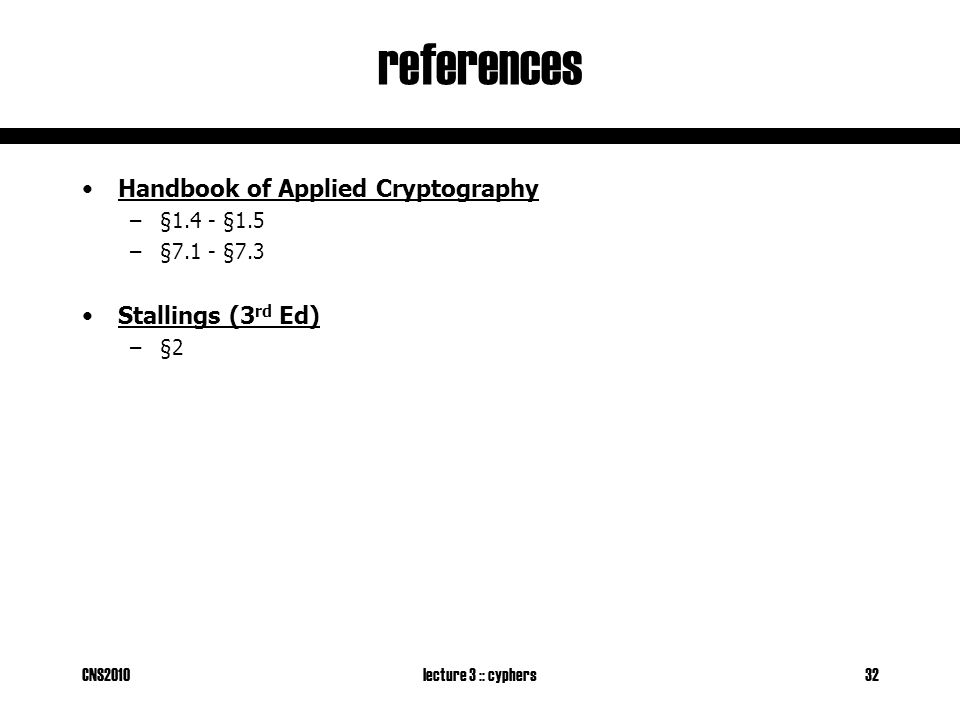 CNS2010lecture 3 :: cyphers32 references Handbook of Applied Cryptography –§1.4 - §1.5 –§7.1 - §7.3 Stallings (3 rd Ed) –§2