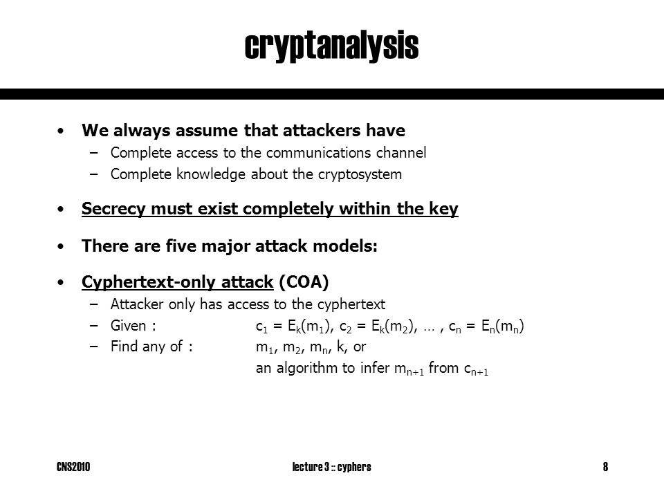 CNS2010lecture 3 :: cyphers8 cryptanalysis We always assume that attackers have –Complete access to the communications channel –Complete knowledge about the cryptosystem Secrecy must exist completely within the key There are five major attack models: Cyphertext-only attack (COA) –Attacker only has access to the cyphertext –Given : c 1 = E k (m 1 ), c 2 = E k (m 2 ), …, c n = E n (m n ) –Find any of :m 1, m 2, m n, k, or an algorithm to infer m n+1 from c n+1