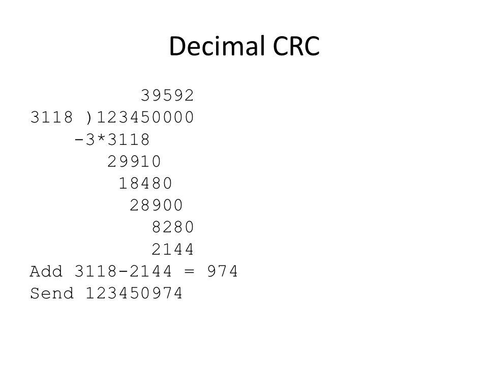 Decimal CRC 39592 3118 )123450000 -3*3118 29910 18480 28900 8280 2144 Add 3118-2144 = 974 Send 123450974