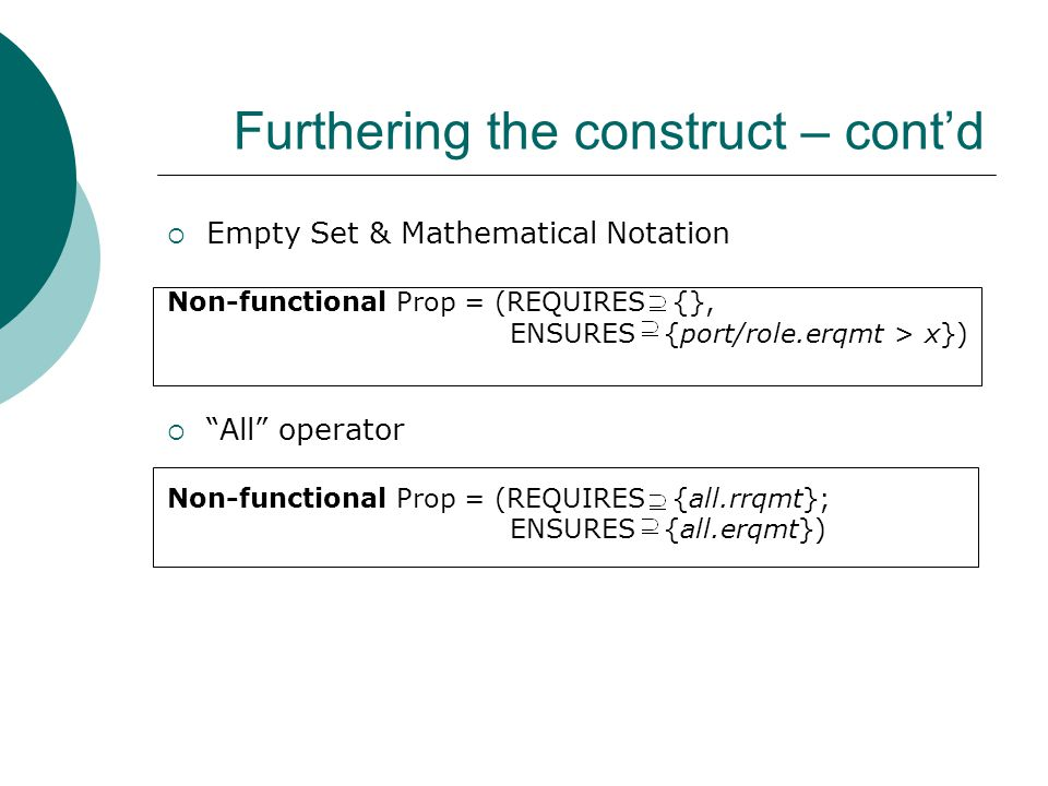 Furthering the construct – cont'd  Empty Set & Mathematical Notation Non-functional Prop = (REQUIRES {}, ENSURES {port/role.erqmt > x})  All operator Non-functional Prop = (REQUIRES {all.rrqmt}; ENSURES {all.erqmt})