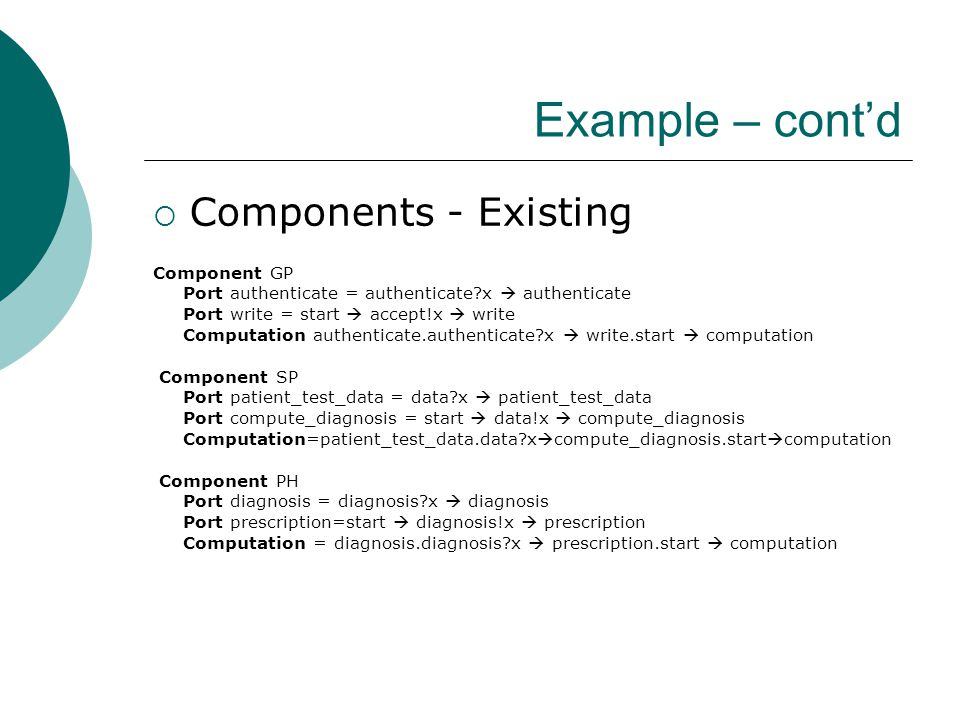 Example – cont'd  Components - Existing Component GP Port authenticate = authenticate?x  authenticate Port write = start  accept!x  write Computation authenticate.authenticate?x  write.start  computation Component SP Port patient_test_data = data?x  patient_test_data Port compute_diagnosis = start  data!x  compute_diagnosis Computation=patient_test_data.data?x  compute_diagnosis.start  computation Component PH Port diagnosis = diagnosis?x  diagnosis Port prescription=start  diagnosis!x  prescription Computation = diagnosis.diagnosis?x  prescription.start  computation