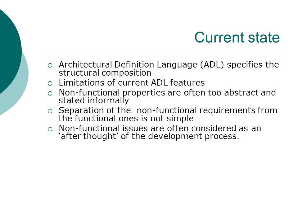 Current state  Architectural Definition Language (ADL) specifies the structural composition  Limitations of current ADL features  Non-functional properties are often too abstract and stated informally  Separation of the non-functional requirements from the functional ones is not simple  Non-functional issues are often considered as an 'after thought' of the development process.