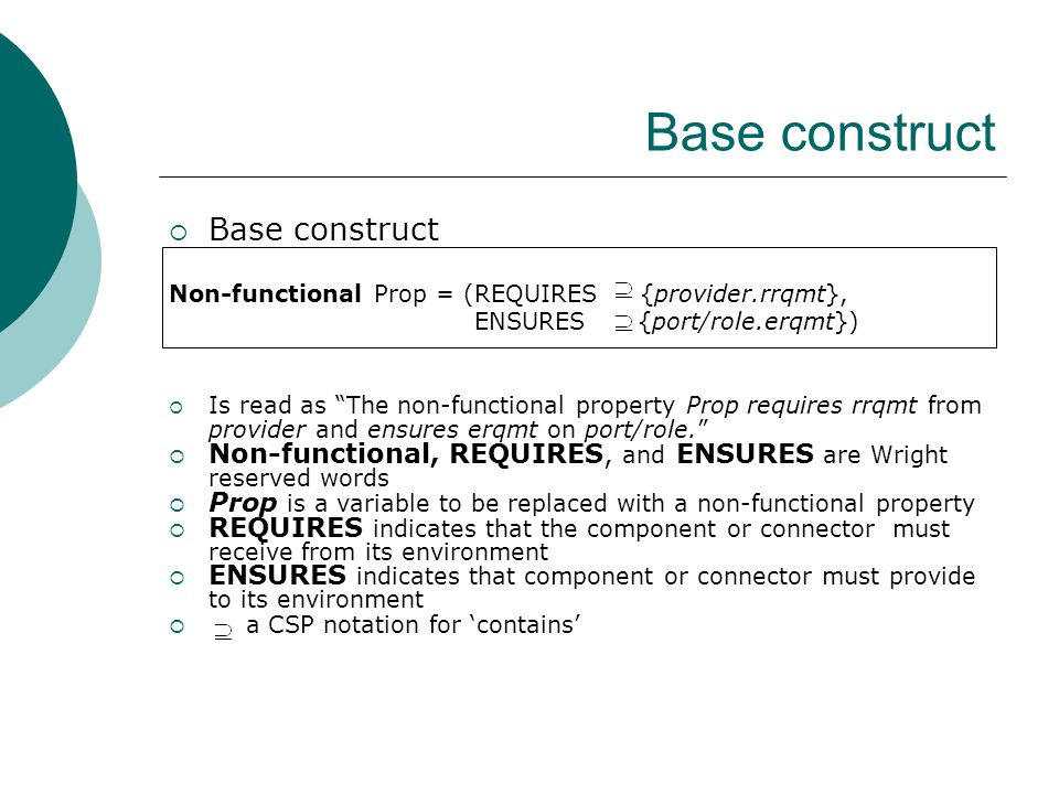 Base construct  Base construct Non-functional Prop = (REQUIRES {provider.rrqmt}, ENSURES {port/role.erqmt})  Is read as The non-functional property Prop requires rrqmt from provider and ensures erqmt on port/role.  Non-functional, REQUIRES, and ENSURES are Wright reserved words  Prop is a variable to be replaced with a non-functional property  REQUIRES indicates that the component or connector must receive from its environment  ENSURES indicates that component or connector must provide to its environment  a CSP notation for 'contains'