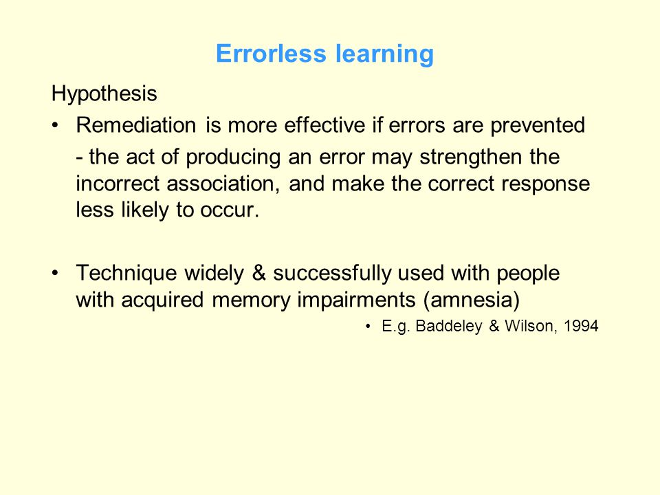 Errorless learning Hypothesis Remediation is more effective if errors are prevented - the act of producing an error may strengthen the incorrect association, and make the correct response less likely to occur.