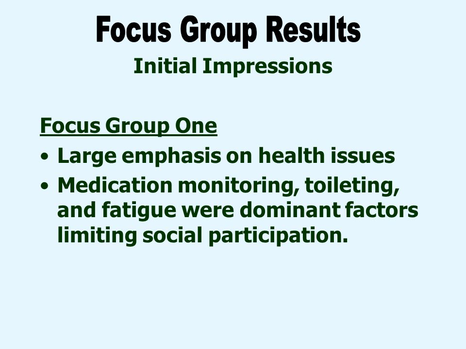 Initial Impressions Focus Group One Large emphasis on health issues Medication monitoring, toileting, and fatigue were dominant factors limiting social participation.