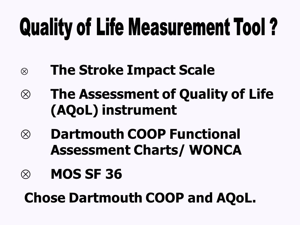  The Stroke Impact Scale  The Assessment of Quality of Life (AQoL) instrument  Dartmouth COOP Functional Assessment Charts/ WONCA  MOS SF 36 Chose Dartmouth COOP and AQoL.