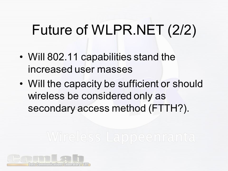 Future of WLPR.NET (2/2) Will capabilities stand the increased user masses Will the capacity be sufficient or should wireless be considered only as secondary access method (FTTH ).