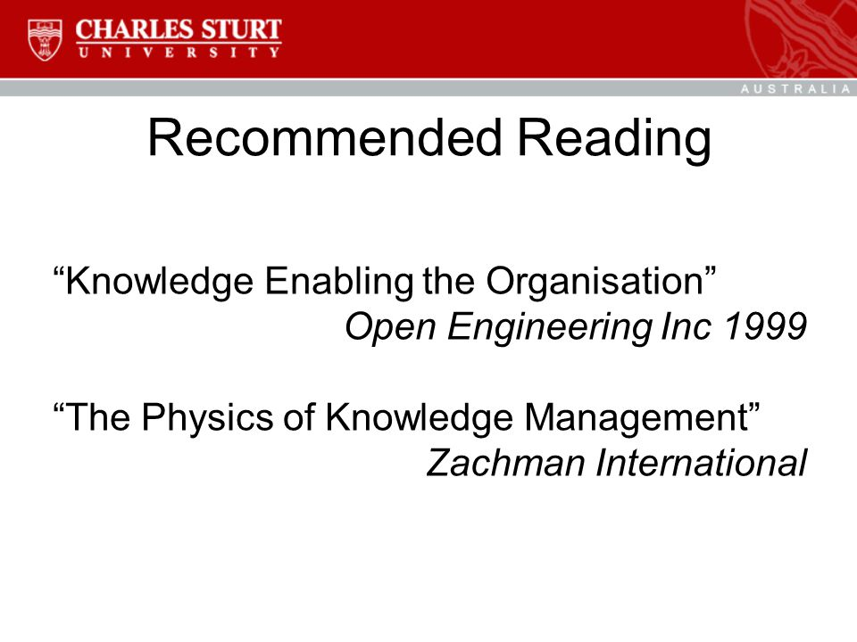 Recommended Reading Knowledge Enabling the Organisation Open Engineering Inc 1999 The Physics of Knowledge Management Zachman International