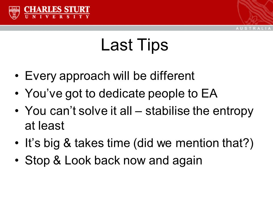 Last Tips Every approach will be different You've got to dedicate people to EA You can't solve it all – stabilise the entropy at least It's big & takes time (did we mention that ) Stop & Look back now and again