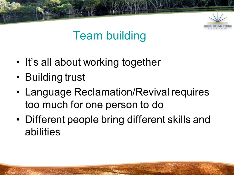 Team building It's all about working together Building trust Language Reclamation/Revival requires too much for one person to do Different people bring different skills and abilities