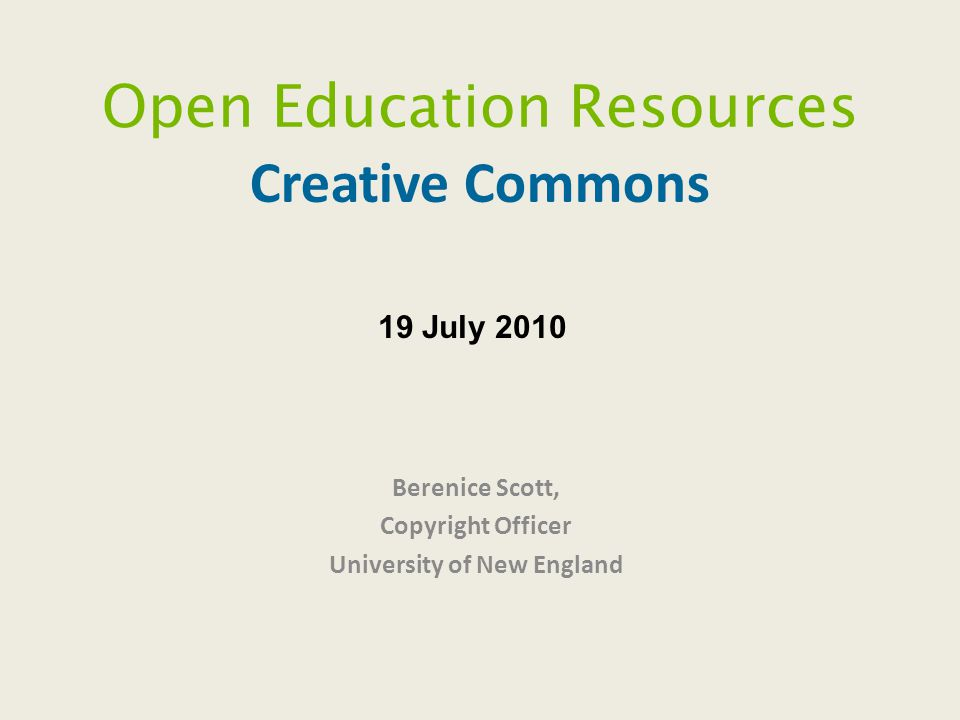 Open Education Resources Creative Commons Berenice Scott, Copyright Officer University of New England 19 July 2010