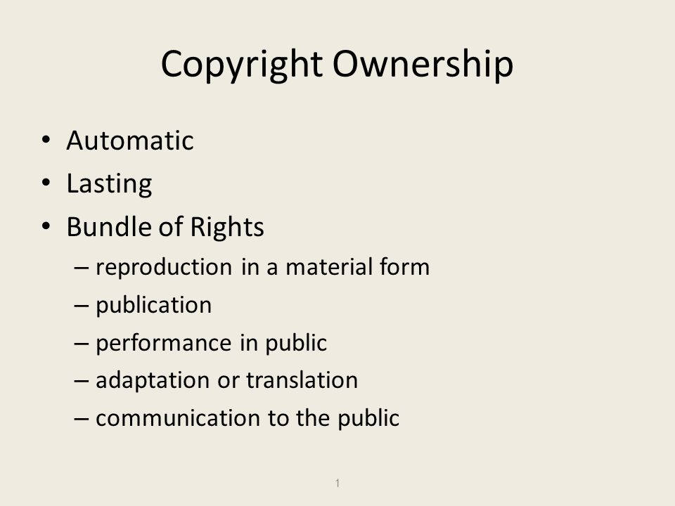 Copyright Ownership Automatic Lasting Bundle of Rights – reproduction in a material form – publication – performance in public – adaptation or translation – communication to the public 1