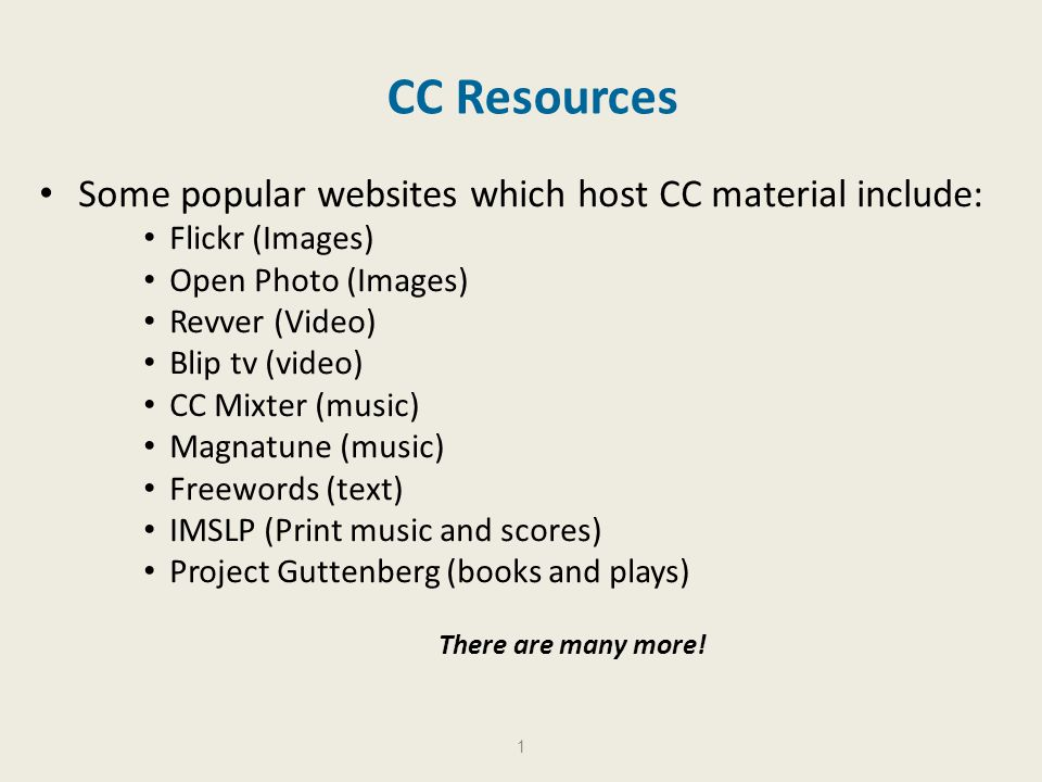 CC Resources Some popular websites which host CC material include: Flickr (Images) Open Photo (Images) Revver (Video) Blip tv (video) CC Mixter (music) Magnatune (music) Freewords (text) IMSLP (Print music and scores) Project Guttenberg (books and plays) There are many more.