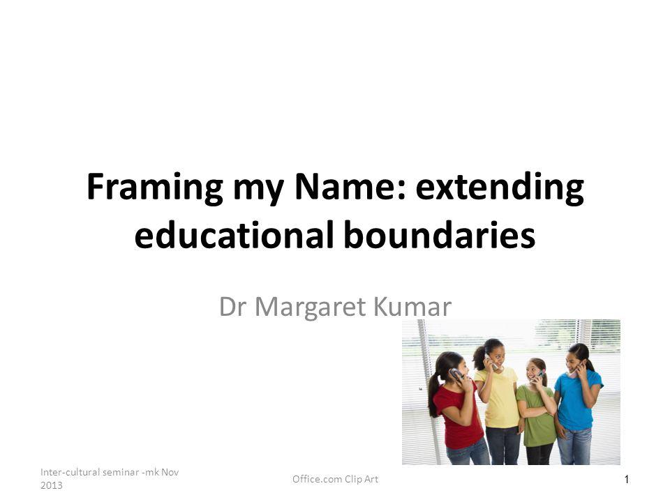 1 Framing my Name: extending educational boundaries Dr Margaret Kumar Office.com Clip Art Inter-cultural seminar -mk Nov 2013