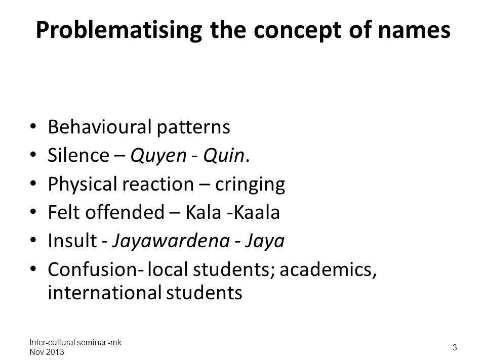 Inter-cultural seminar -mk Nov 2013 3 Problematising the concept of names Behavioural patterns Silence – Quyen - Quin. Physical reaction – cringing Fe