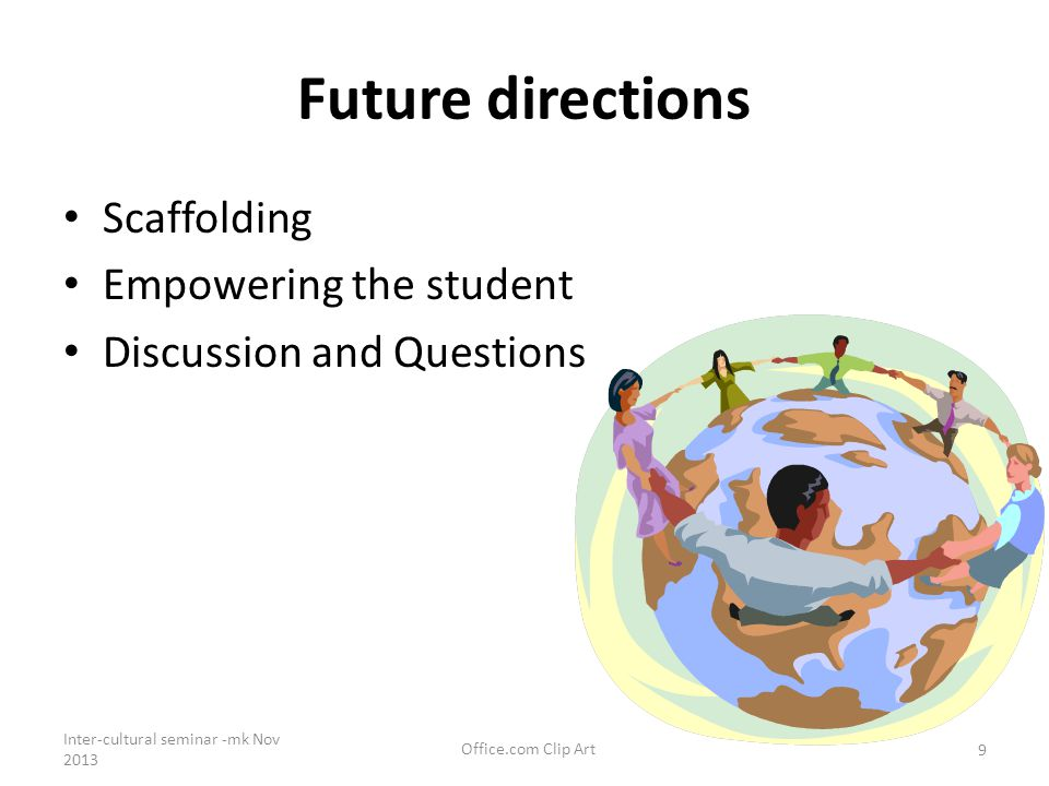 Future directions Scaffolding Empowering the student Discussion and Questions Inter-cultural seminar -mk Nov 2013 Office.com Clip Art 9
