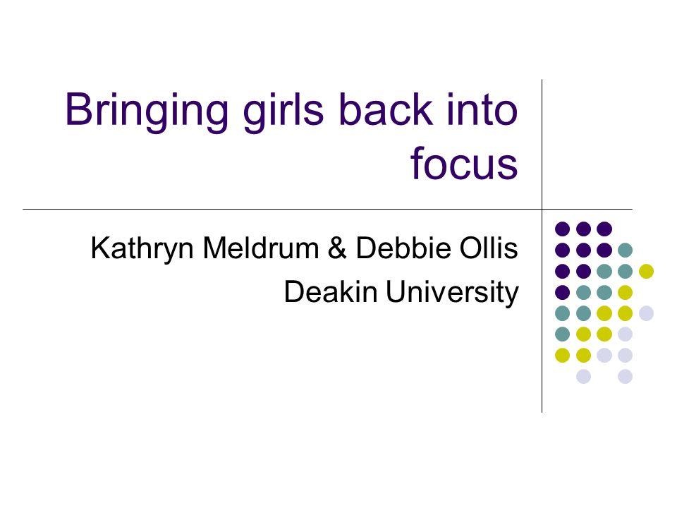 Bringing girls back into focus Kathryn Meldrum & Debbie Ollis Deakin University