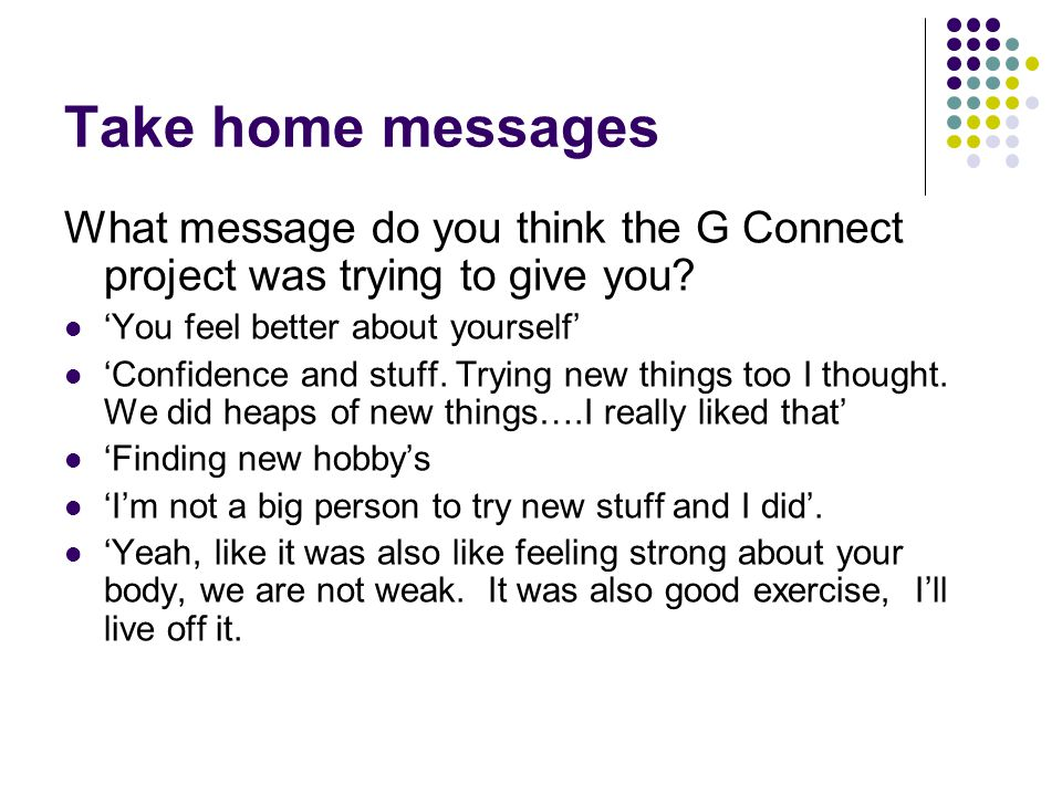 Take home messages What message do you think the G Connect project was trying to give you? 'You feel better about yourself' 'Confidence and stuff. Try