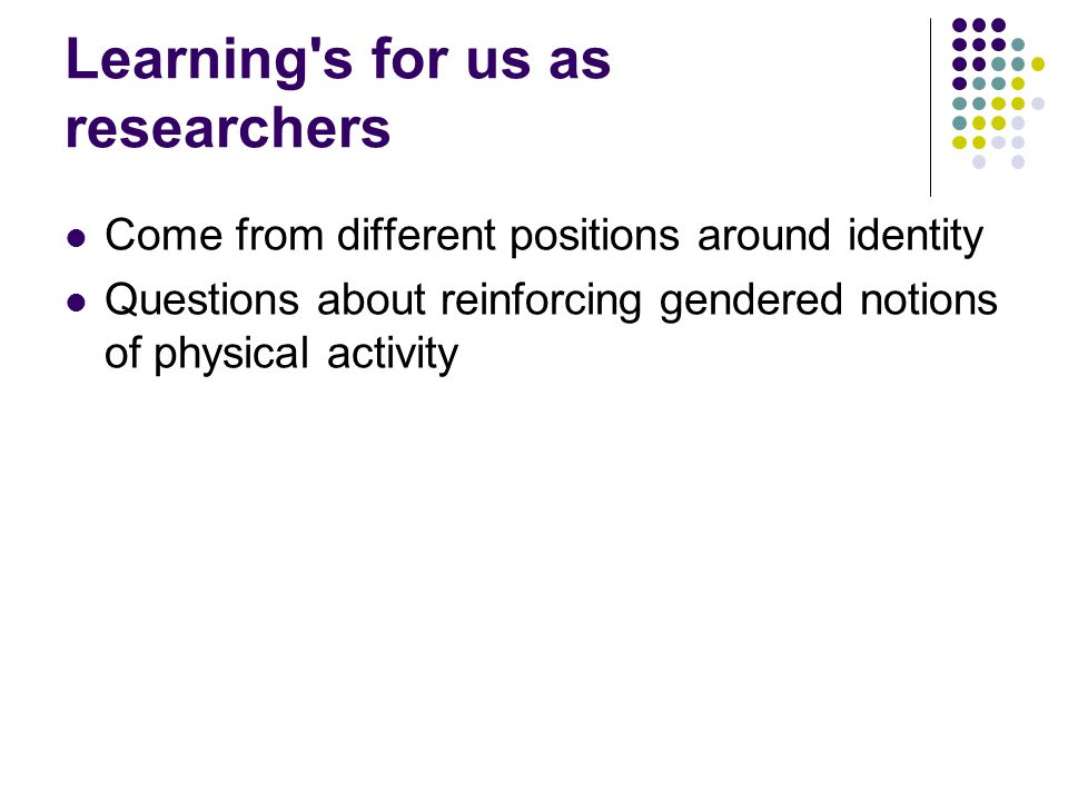 Learning's for us as researchers Come from different positions around identity Questions about reinforcing gendered notions of physical activity