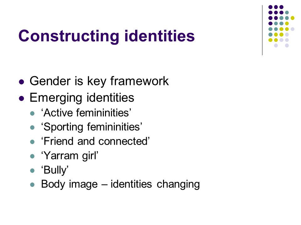 Constructing identities Gender is key framework Emerging identities 'Active femininities' 'Sporting femininities' 'Friend and connected' 'Yarram girl'