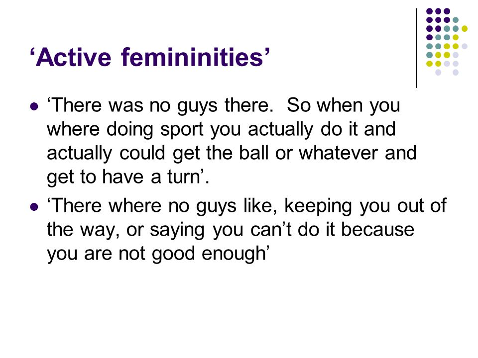 'Active femininities' 'There was no guys there. So when you where doing sport you actually do it and actually could get the ball or whatever and get t