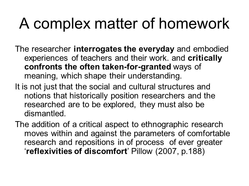 A complex matter of homework The researcher interrogates the everyday and embodied experiences of teachers and their work.