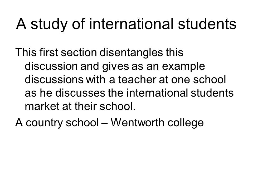 A study of international students This first section disentangles this discussion and gives as an example discussions with a teacher at one school as he discusses the international students market at their school.