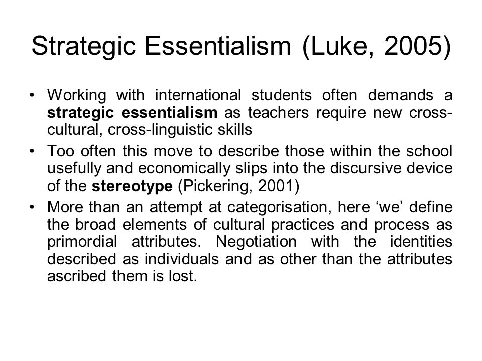Strategic Essentialism (Luke, 2005) Working with international students often demands a strategic essentialism as teachers require new cross- cultural, cross-linguistic skills Too often this move to describe those within the school usefully and economically slips into the discursive device of the stereotype (Pickering, 2001) More than an attempt at categorisation, here 'we' define the broad elements of cultural practices and process as primordial attributes.